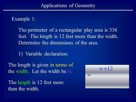 Applications of Geometry Example 1: The perimeter of a rectangular play area is 336 feet. The length is 12 feet more than the width. Determine the dimensions.
