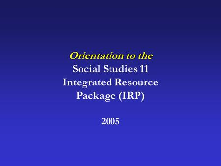 Orientation to the Social Studies 11 Integrated Resource Package (IRP) 2005.