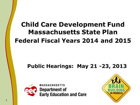 1 Public Hearings: May 21 -23, 2013 Child Care Development Fund Massachusetts State Plan Federal Fiscal Years 2014 and 2015.