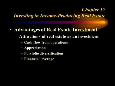Chapter 17 Investing in Income-Producing Real Estate Advantages of Real Estate Investment –Attractions of real estate as an investment Cash flow from operations.