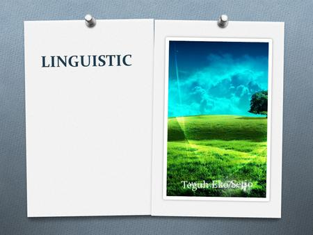 LINGUISTIC Teguh Eko Setio. Essence of linguistics Linguistics is the scientific study of natural language. Someone who engage in this study is called.