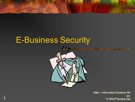 Alter – Information Systems 4th ed. © 2002 Prentice Hall 1 E-Business Security.
