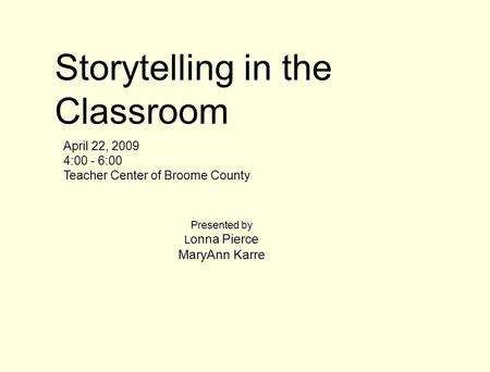 Storytelling in the Classroom April 22, 2009 4:00 - 6:00 Teacher Center of Broome County Presented by L onna Pierce MaryAnn Karre.