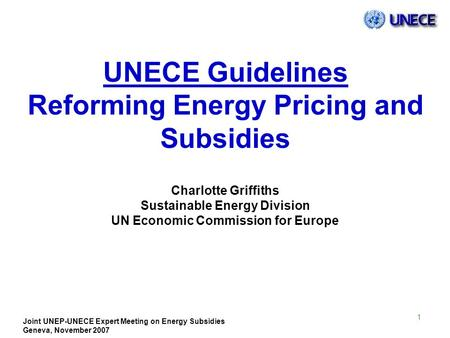 Joint UNEP-UNECE Expert Meeting on Energy Subsidies Geneva, November 2007 1 UNECE Guidelines Reforming Energy Pricing and Subsidies Charlotte Griffiths.