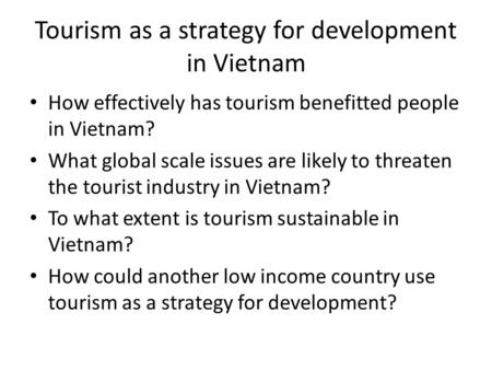 Tourism as a strategy for development in Vietnam How effectively has tourism benefitted people in Vietnam? What global scale issues are likely to threaten.