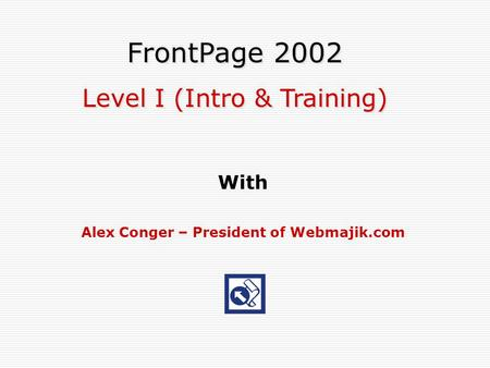 With Alex Conger – President of Webmajik.com FrontPage 2002 Level I (Intro & Training) FrontPage 2002 Level I (Intro & Training)