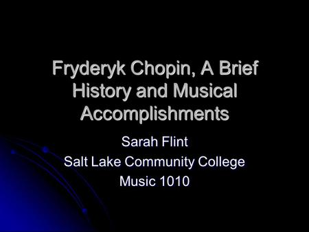 Fryderyk Chopin, A Brief History and Musical Accomplishments Sarah Flint Salt Lake Community College Music 1010.