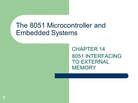 1 The 8051 Microcontroller and Embedded Systems CHAPTER 14 8051 INTERFACING TO EXTERNAL MEMORY.