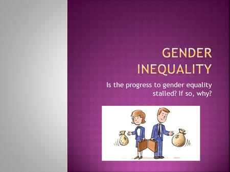 Is the progress to gender equality stalled? If so, why?