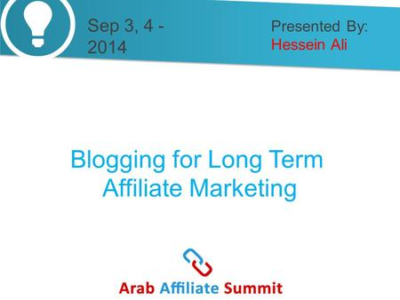 Presented By: Hessein Ali Blogging for Long Term Affiliate Marketing Sep 3, 4 - 2014.