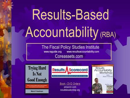 Results-Based Accountability (RBA) The Fiscal Policy Studies Institute www.raguide.org www.resultsaccountability.com Coreassets.com Book - DVD Orders amazon.com.