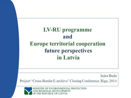 "LV-RU programme and Europe territorial cooperation future perspectives in Latvia Ināra Buda Project ""Cross-Border E-archive"" Closing Conference, Riga,"