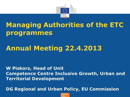 Regional Policy Managing Authorities of the ETC programmes Annual Meeting 22.4.2013 W Piskorz, Head of Unit Competence Centre Inclusive Growth, Urban and.