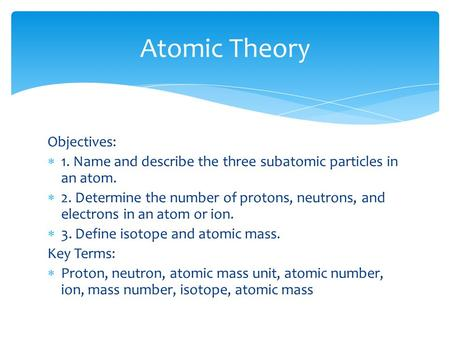 Objectives:  1. Name and describe the three subatomic particles in an atom.  2. Determine the number of protons, neutrons, and electrons in an atom or.