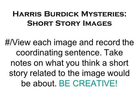 Harris Burdick Mysteries: Short Story Images #/View each image and record the coordinating sentence. Take notes on what you think a short story related.