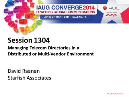 #CONVERGE2014 Session 1304 Managing Telecom Directories in a Distributed or Multi-Vendor Environment David Raanan Starfish Associates.