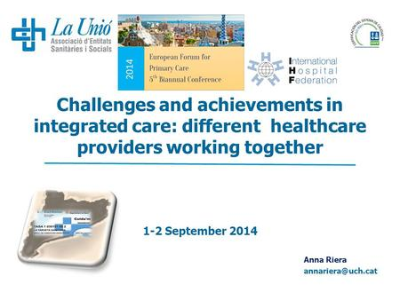 Challenges and achievements in integrated care: different healthcare providers working together 1-2 September 2014 Anna Riera