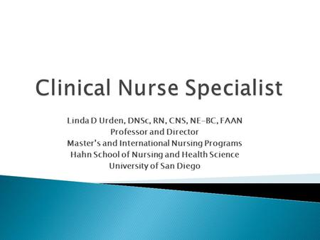 Linda D Urden, DNSc, RN, CNS, NE-BC, FAAN Professor and Director Master's and International Nursing Programs Hahn School of Nursing and Health Science.