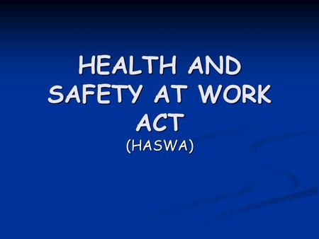 HEALTH AND SAFETY AT WORK ACT (HASWA). What does it do ? HASWA is there to secure the health and safety of people at work. HASWA is there to secure the.
