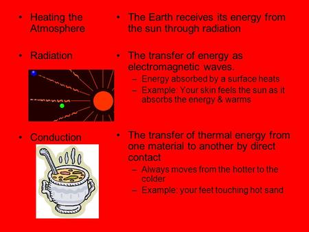 Heating the Atmosphere Radiation Conduction The Earth receives its energy from the sun through radiation The transfer of energy as electromagnetic waves.