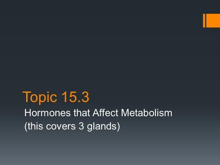 Topic 15.3 Hormones that Affect Metabolism (this covers 3 glands)
