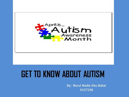 GET TO KNOW ABOUT AUTISM By: Nurul Nadia Abu Bakar A137246.