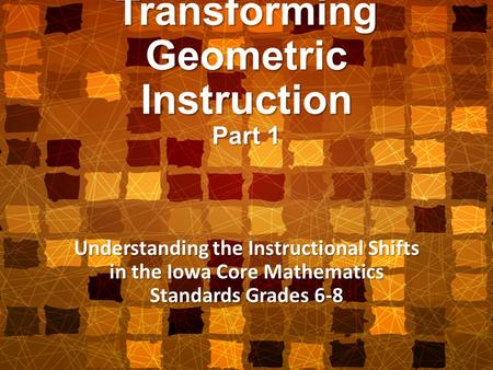 Transforming Geometric Instruction Part 1 Understanding the Instructional Shifts in the Iowa Core Mathematics Standards Grades 6-8.