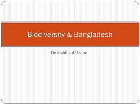 "Dr Mahfuzul Haque Biodiversity & Bangladesh. Points for Discussion Definitions Meaning <strong>of</strong> ""Biodiversity"" Various types <strong>of</strong> Biodiversity Direct <strong>and</strong> indirect."
