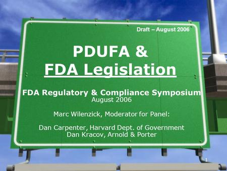 1 1 PDUFA & FDA Legislation FDA Regulatory & Compliance Symposium August 2006 Marc Wilenzick, Moderator for Panel: Dan Carpenter, Harvard Dept. of Government.