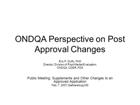 ONDQA Perspective on Post Approval Changes Eric P. Duffy, PhD Director, Division of Post-Market Evaluation, ONDQA, CDER, FDA Public Meeting: Supplements.