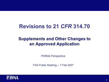 1 Revisions to 21 CFR 314.70 Supplements and Other Changes to an Approved Application PhRMA Perspective FDA Public Meeting – 7 Feb 2007.