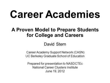 Career Academies A Proven Model to Prepare Students for College and Careers David Stern Career Academy Support Network (CASN) UC Berkeley Graduate School.