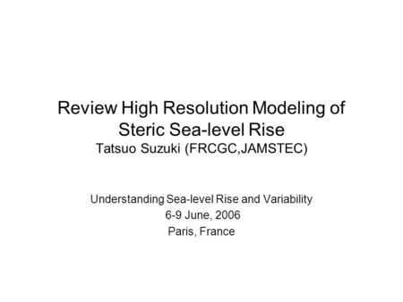Review High Resolution Modeling of Steric Sea-level Rise Tatsuo Suzuki (FRCGC,JAMSTEC) Understanding Sea-level Rise and Variability 6-9 June, 2006 Paris,
