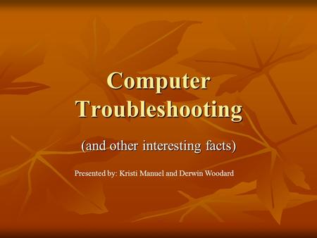 Computer Troubleshooting (and other interesting facts) Presented by: Kristi Manuel and Derwin Woodard.