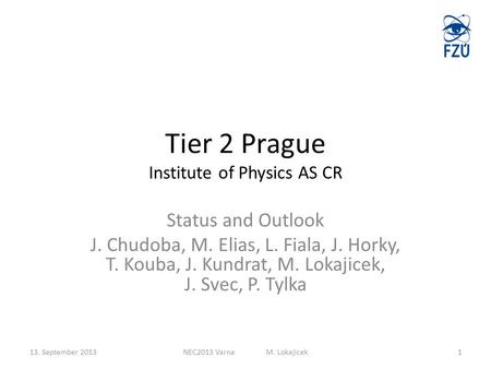 Tier 2 Prague Institute of Physics AS CR Status and Outlook J. Chudoba, M. Elias, L. Fiala, J. Horky, T. Kouba, J. Kundrat, M. Lokajicek, J. Svec, P. Tylka.