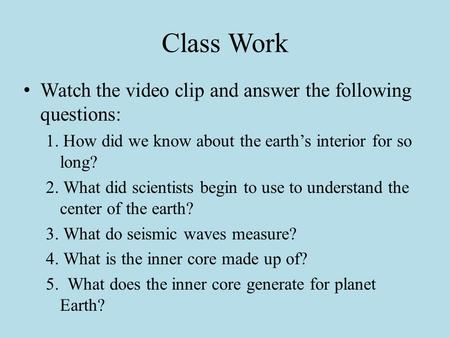 Class Work Watch the video clip and answer the following questions: 1. How did we know about the earth's interior for so long? 2. What did scientists.