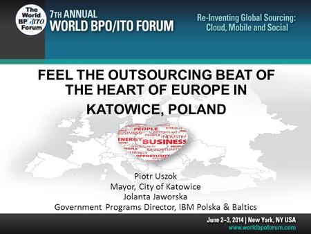 FEEL THE OUTSOURCING BEAT OF THE HEART OF EUROPE IN KATOWICE, POLAND Piotr Uszok Mayor, City of Katowice Jolanta Jaworska Government Programs Director,