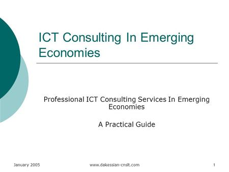 January 2005www.dakessian-cnslt.com1 ICT Consulting In Emerging Economies Professional ICT Consulting Services In Emerging Economies A Practical Guide.