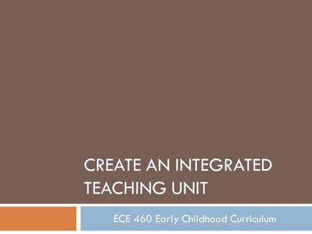CREATE AN INTEGRATED TEACHING UNIT ECE 460 Early Childhood Curriculum.