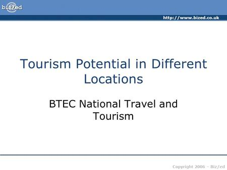 Copyright 2006 – Biz/ed Tourism Potential in Different Locations BTEC National Travel and Tourism.