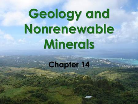Geology and Nonrenewable Minerals Chapter 14. We Use a Variety of Nonrenewable Mineral Resources  Mineral resource Fossil fuels Metallic minerals Nonmetallic.