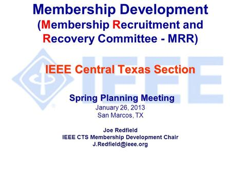IEEE Central Texas Section Spring Planning Meeting Membership Development (Membership Recruitment and Recovery Committee - MRR) IEEE Central Texas Section.