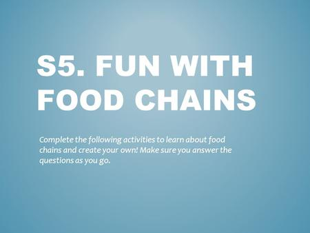 S5. FUN WITH FOOD CHAINS Complete the following activities to learn about food chains and create your own! Make sure you answer the questions as you go.