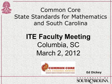 Common Core State Standards for Mathematics and South Carolina Ed Dickey ITE Faculty Meeting Columbia, SC March 2, 2012.