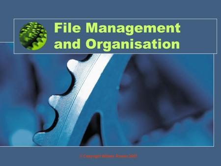 File Management and Organisation © Copyright William Rowan 2007.