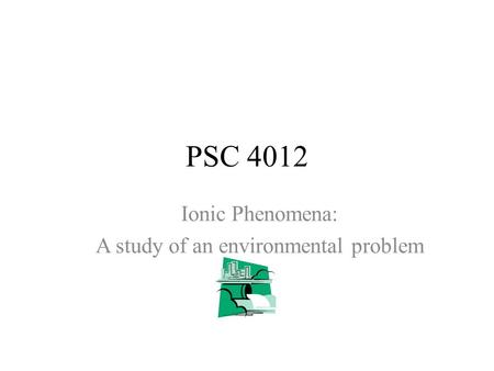 PSC 4012 Ionic Phenomena: A study of an environmental problem.