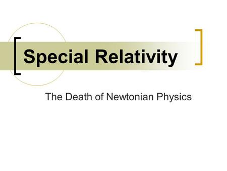Special Relativity The Death of Newtonian Physics.
