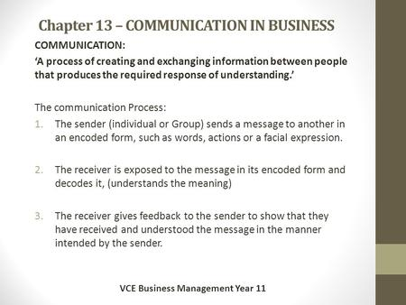 Chapter 13 – <strong>COMMUNICATION</strong> IN <strong>BUSINESS</strong> <strong>COMMUNICATION</strong>: 'A process of creating and exchanging information between people that produces the required response.