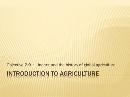 Objective 2.01: Understand the history of global agriculture.