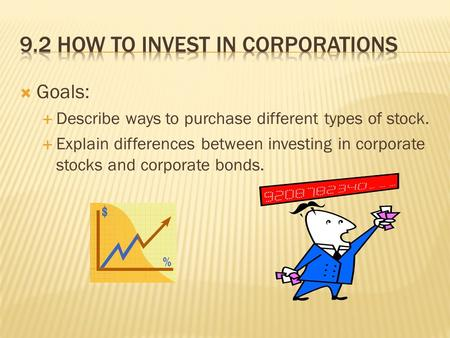  Goals:  Describe ways to purchase different types of stock.  Explain differences between investing in corporate stocks and corporate bonds.